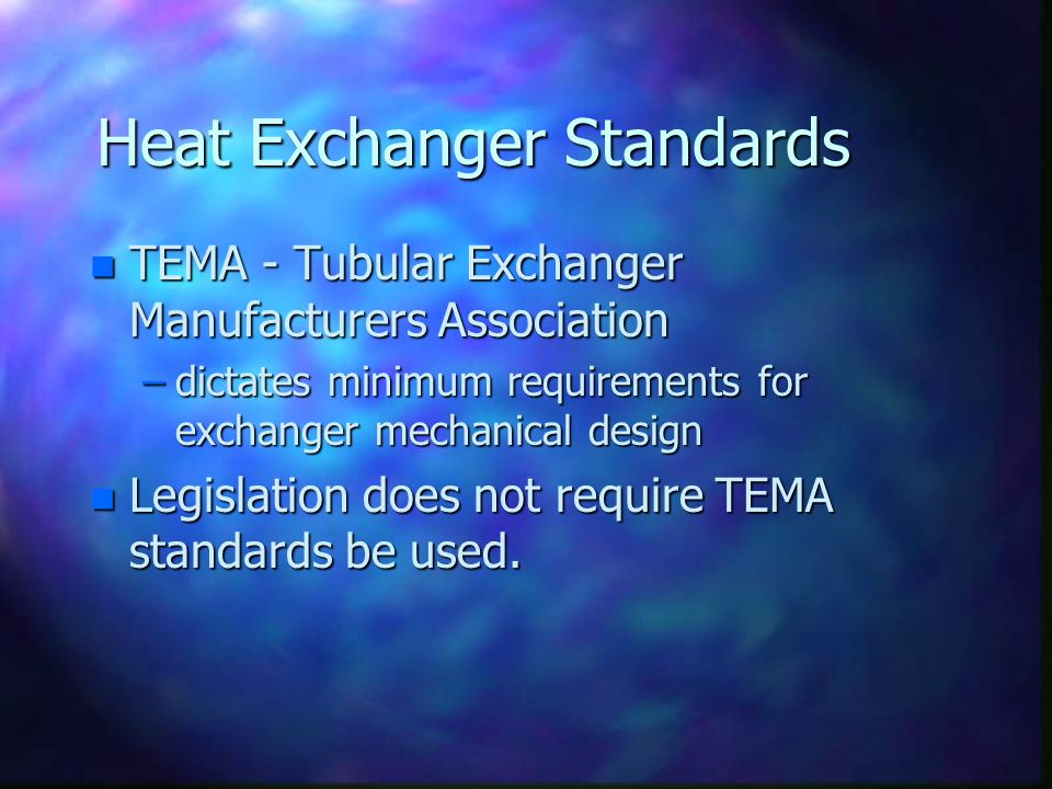 Heat Exchanger Standards n TEMA - Tubular Exchanger Manufacturers Association –dictates minimum requirements for exchanger mechanical design n Legislation does not require TEMA standards be used.