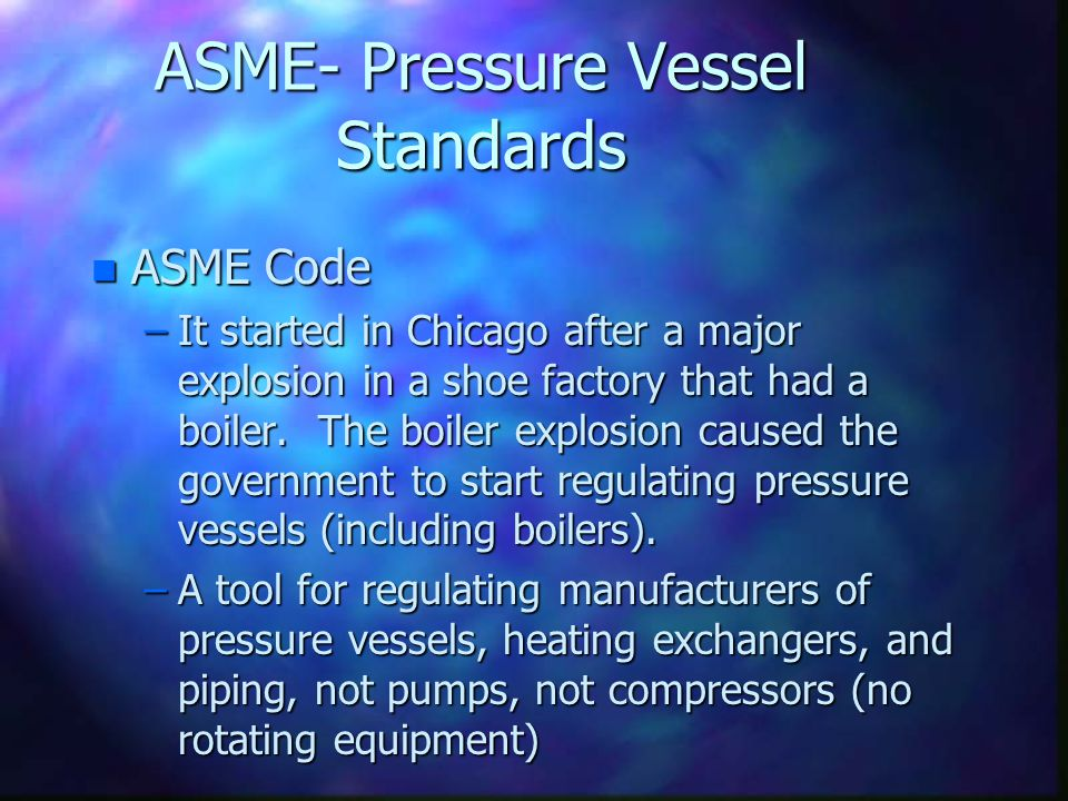 ASME- Pressure Vessel Standards n ASME Code –It started in Chicago after a major explosion in a shoe factory that had a boiler. The boiler explosion c