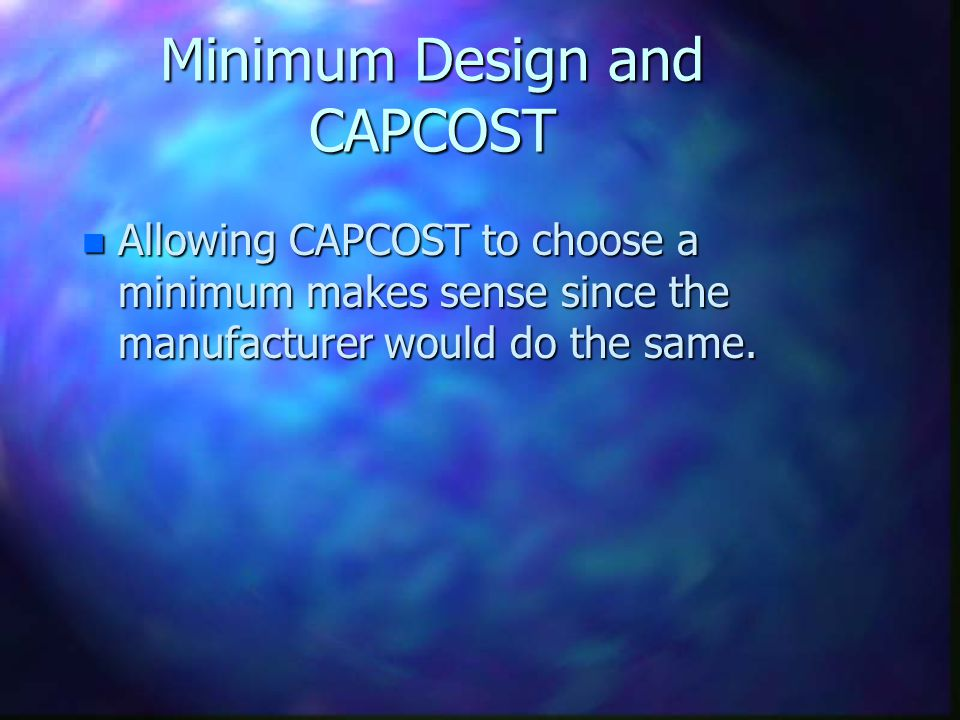 Minimum Design and CAPCOST n Allowing CAPCOST to choose a minimum makes sense since the manufacturer would do the same.