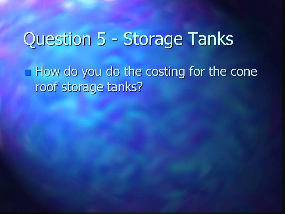 Question 5 - Storage Tanks n How do you do the costing for the cone roof storage tanks?