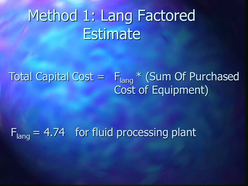 Method 1: Lang Factored Estimate Total Capital Cost = F lang * (Sum Of Purchased Cost of Equipment) F lang = 4.74 for fluid processing plant