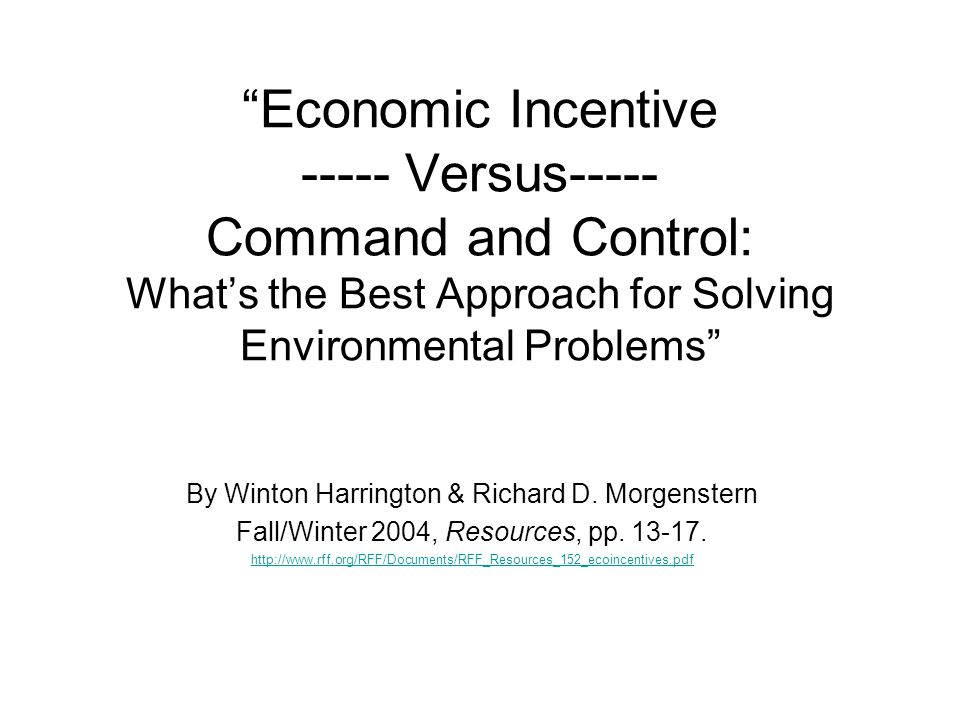 Economic Incentive ----- Versus----- Command and Control: Whats the Best Approach for Solving Environmental Problems By Winton Harrington & Richard D.