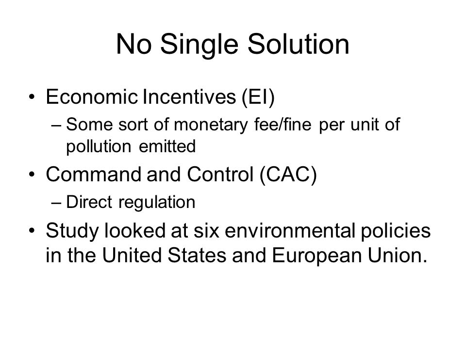 No Single Solution Economic Incentives (EI) –Some sort of monetary fee/fine per unit of pollution emitted Command and Control (CAC) –Direct regulation Study looked at six environmental policies in the United States and European Union.