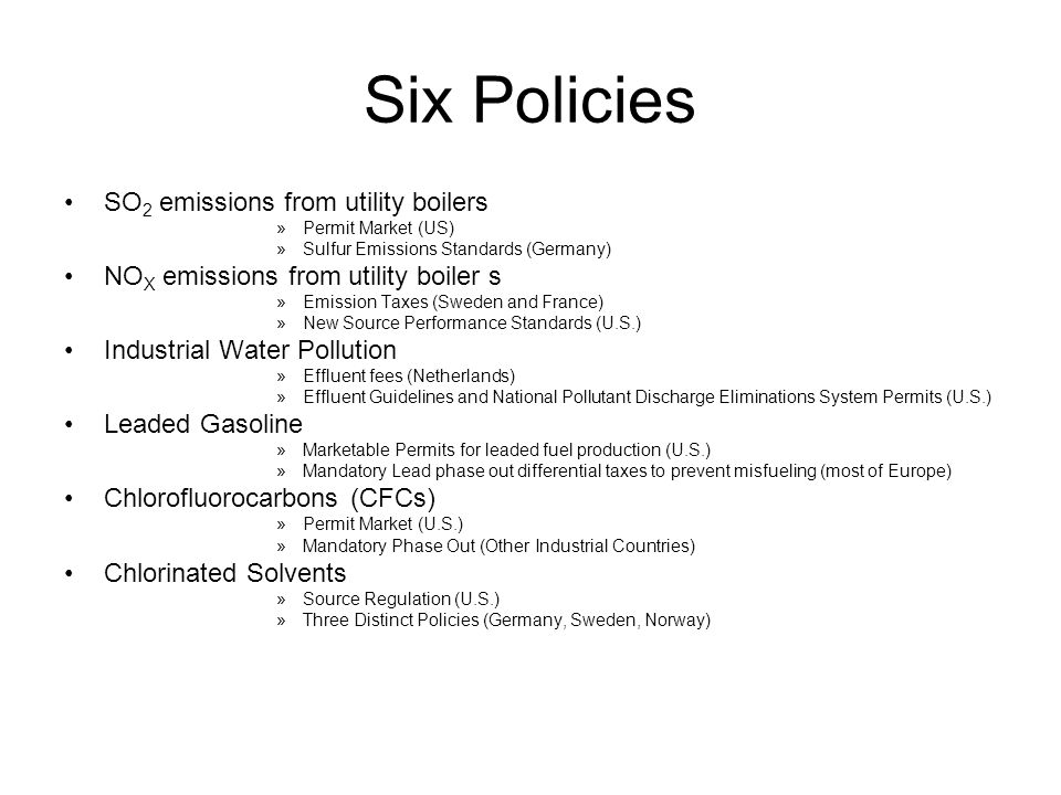 Six Policies SO 2 emissions from utility boilers »Permit Market (US) »Sulfur Emissions Standards (Germany) NO X emissions from utility boiler s »Emission Taxes (Sweden and France) »New Source Performance Standards (U.S.) Industrial Water Pollution »Effluent fees (Netherlands) »Effluent Guidelines and National Pollutant Discharge Eliminations System Permits (U.S.) Leaded Gasoline »Marketable Permits for leaded fuel production (U.S.) »Mandatory Lead phase out differential taxes to prevent misfueling (most of Europe) Chlorofluorocarbons (CFCs) »Permit Market (U.S.) »Mandatory Phase Out (Other Industrial Countries) Chlorinated Solvents »Source Regulation (U.S.) »Three Distinct Policies (Germany, Sweden, Norway)