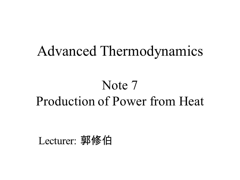 Advanced Thermodynamics Note 7 Production of Power from Heat Lecturer: