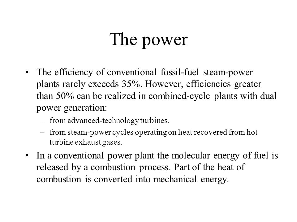The power The efficiency of conventional fossil-fuel steam-power plants rarely exceeds 35%. However, efficiencies greater than 50% can be realized in