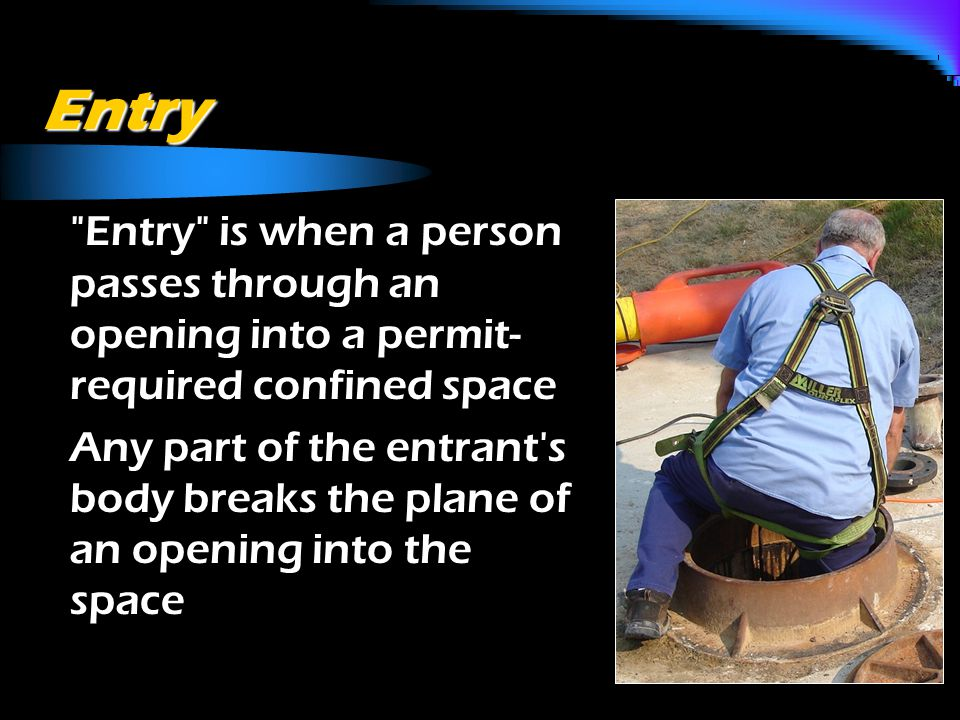 Entry o Entry is when a person passes through an opening into a permit- required confined space o Any part of the entrant s body breaks the plane of an opening into the space