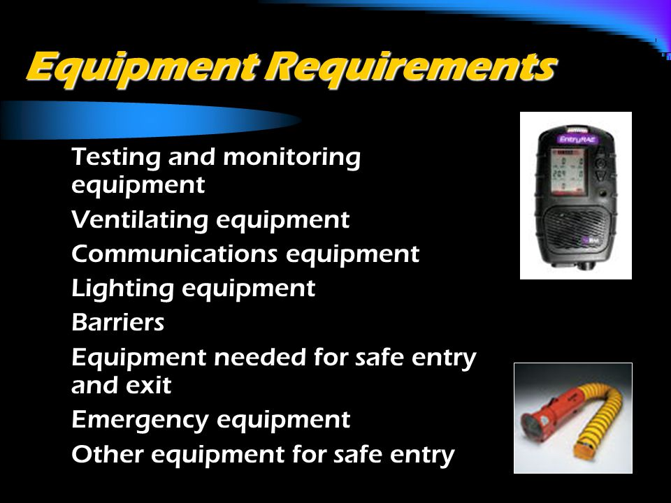 Equipment Requirements o Testing and monitoring equipment o Ventilating equipment o Communications equipment o Lighting equipment o Barriers o Equipment needed for safe entry and exit o Emergency equipment o Other equipment for safe entry
