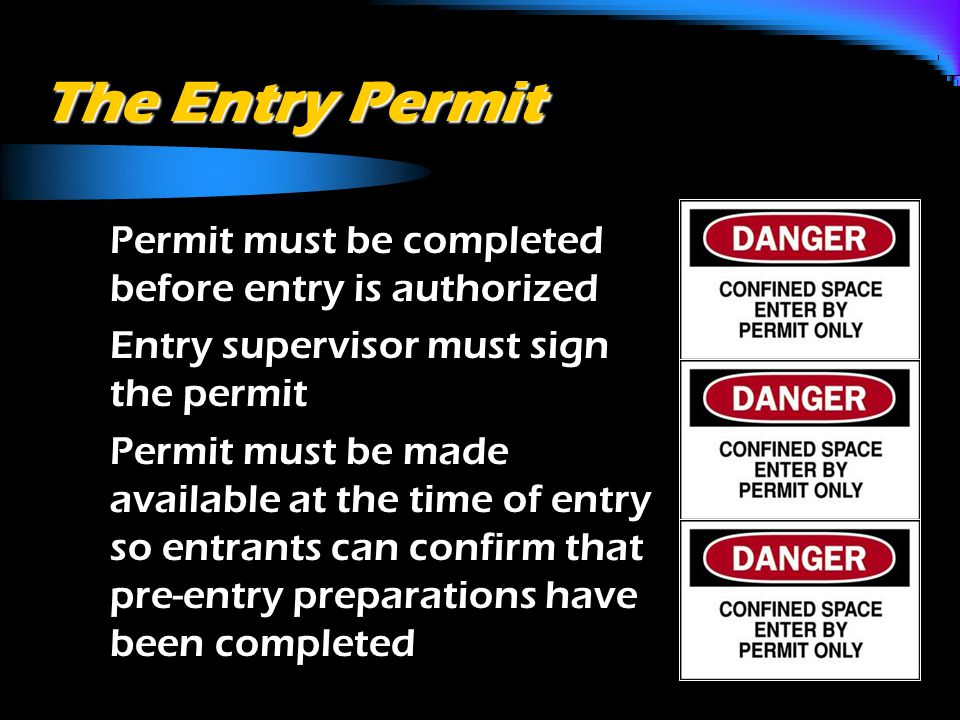 The Entry Permit o Permit must be completed before entry is authorized o Entry supervisor must sign the permit o Permit must be made available at the time of entry so entrants can confirm that pre-entry preparations have been completed