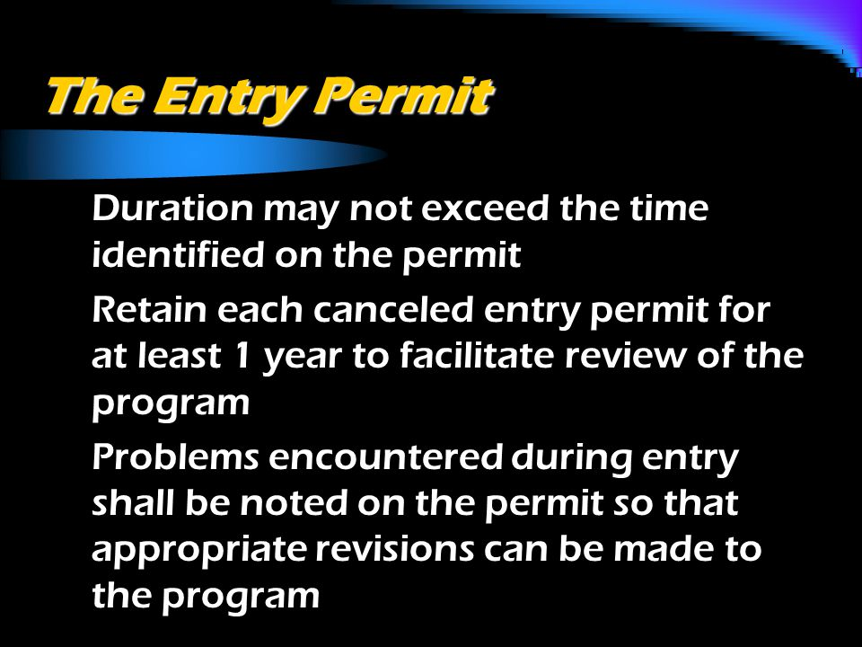 The Entry Permit o Duration may not exceed the time identified on the permit o Retain each canceled entry permit for at least 1 year to facilitate review of the program o Problems encountered during entry shall be noted on the permit so that appropriate revisions can be made to the program