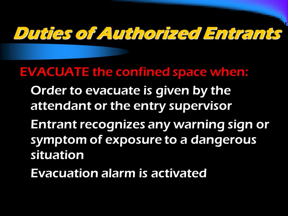 Duties of Authorized Entrants EVACUATE the confined space when: o Order to evacuate is given by the attendant or the entry supervisor o Entrant recognizes any warning sign or symptom of exposure to a dangerous situation o Evacuation alarm is activated