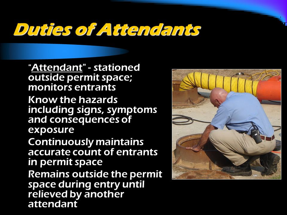 Duties of Attendants o Attendant - stationed outside permit space; monitors entrants o Know the hazards including signs, symptoms and consequences of exposure o Continuously maintains accurate count of entrants in permit space o Remains outside the permit space during entry until relieved by another attendant