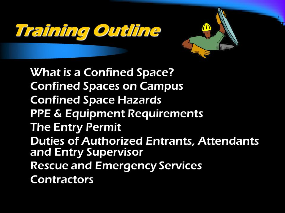 Regulatory Requirement o OSHA 29 CFR 1910.146: Permit- Required Confined Spaces - (Jan 1993) o Identify Confined Spaces in Workplace o Identify hazards in these spaces o Identify procedures for controlling these hazards o Train employees on confined space entry o Keep records of compliance & training for all confined space activities