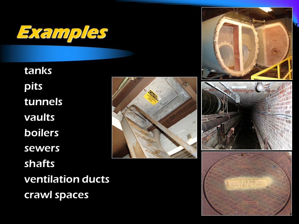 Examples o tanks o pits o tunnels o vaults o boilers o sewers o shafts o ventilation ducts o crawl spaces