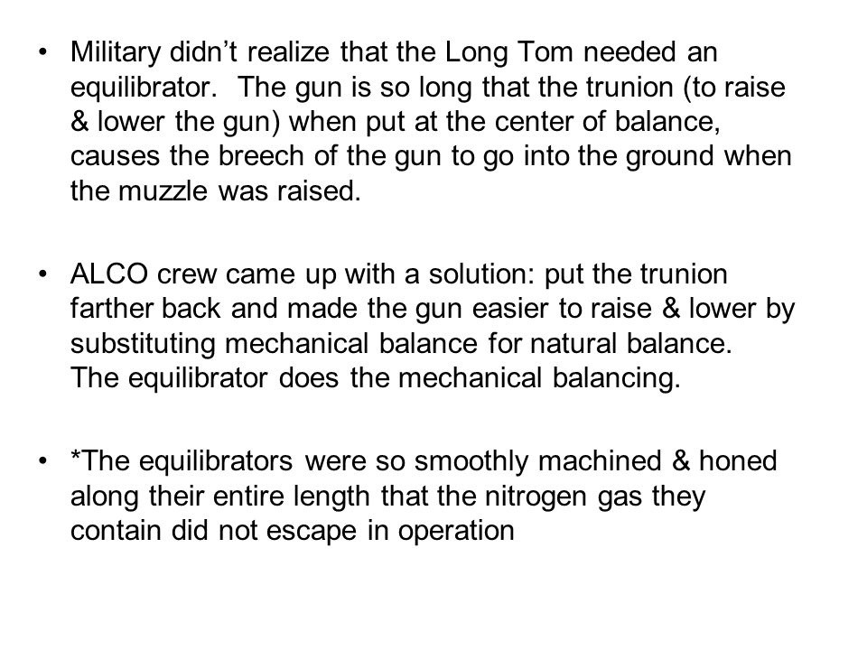 Military didnt realize that the Long Tom needed an equilibrator. The gun is so long that the trunion (to raise & lower the gun) when put at the center
