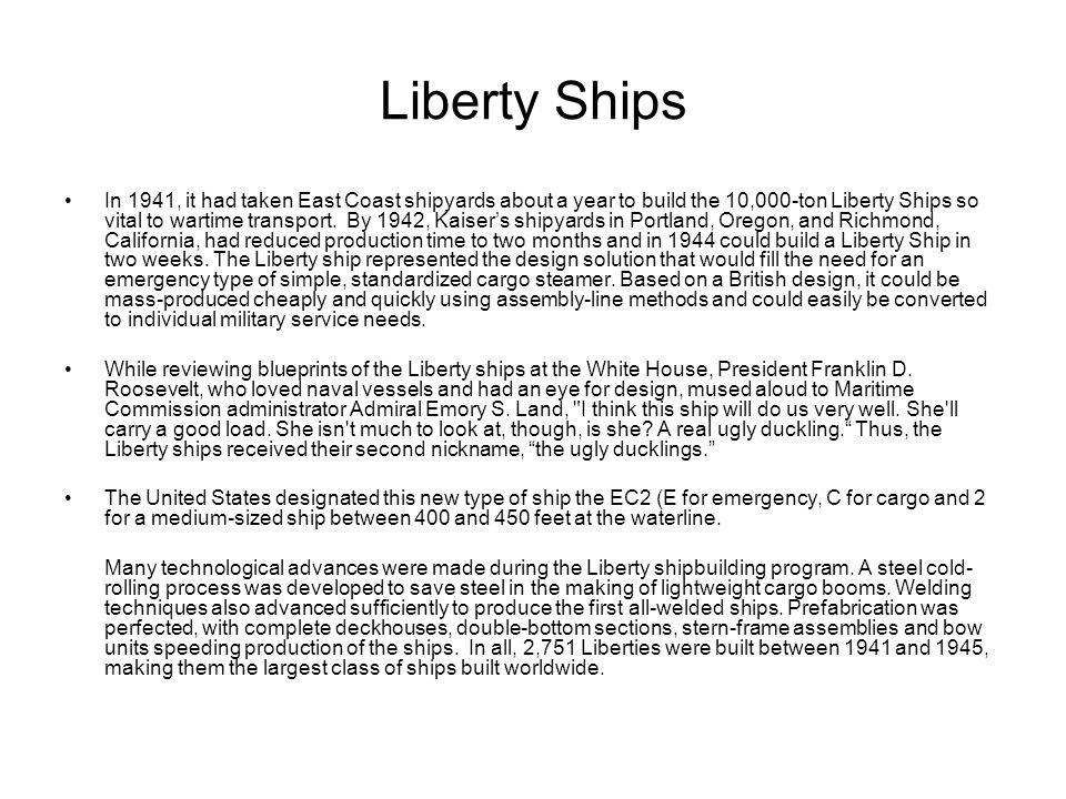 Liberty Ships In 1941, it had taken East Coast shipyards about a year to build the 10,000-ton Liberty Ships so vital to wartime transport. By 1942, Ka
