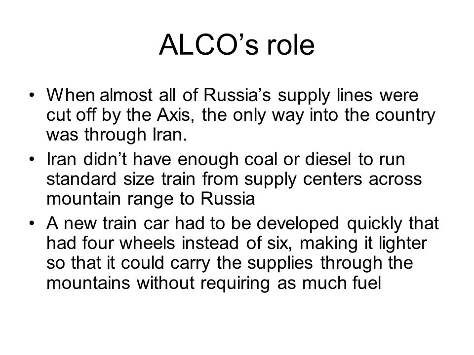 ALCOs role When almost all of Russias supply lines were cut off by the Axis, the only way into the country was through Iran.