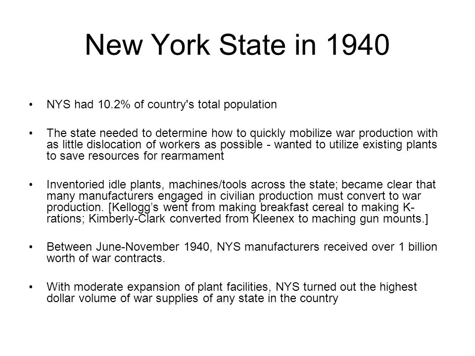 New York State in 1940 NYS had 10.2% of country s total population The state needed to determine how to quickly mobilize war production with as little dislocation of workers as possible - wanted to utilize existing plants to save resources for rearmament Inventoried idle plants, machines/tools across the state; became clear that many manufacturers engaged in civilian production must convert to war production.