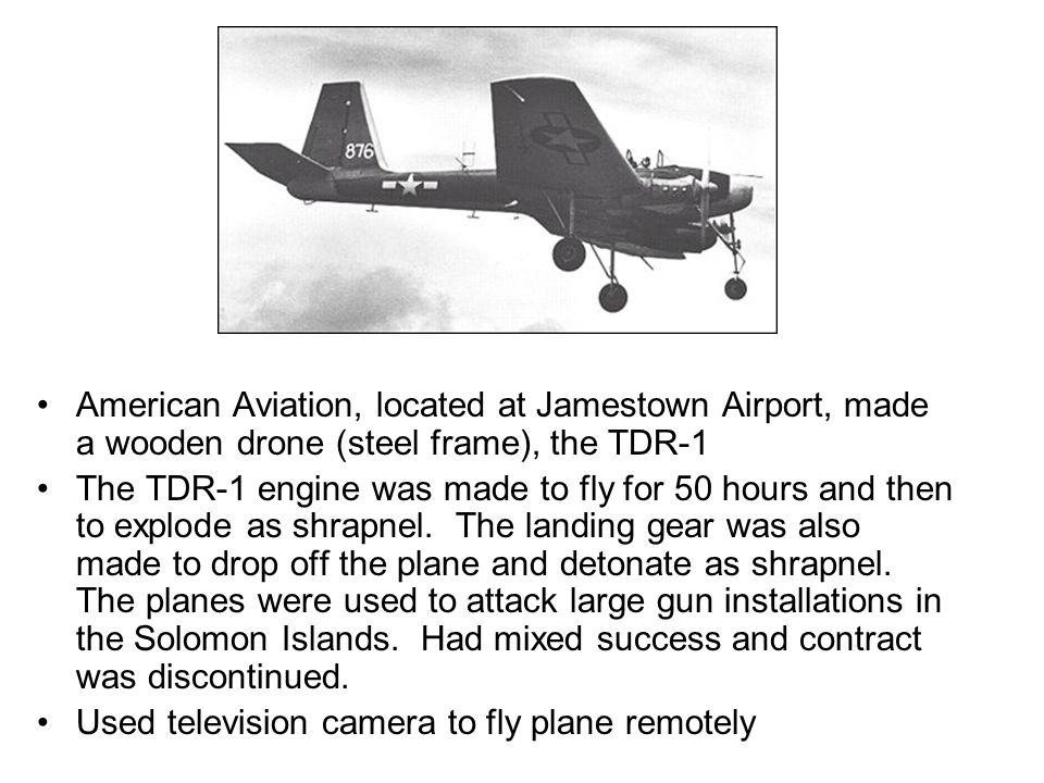 American Aviation, located at Jamestown Airport, made a wooden drone (steel frame), the TDR-1 The TDR-1 engine was made to fly for 50 hours and then to explode as shrapnel.