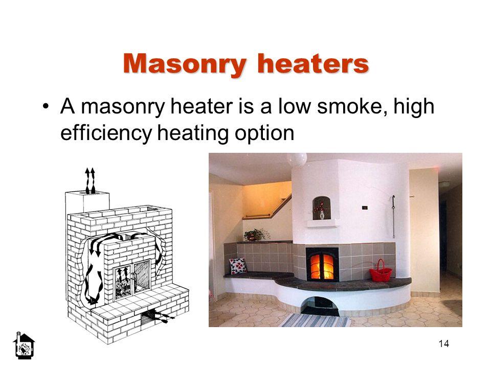 14 Masonry heaters A masonry heater is a low smoke, high efficiency heating option