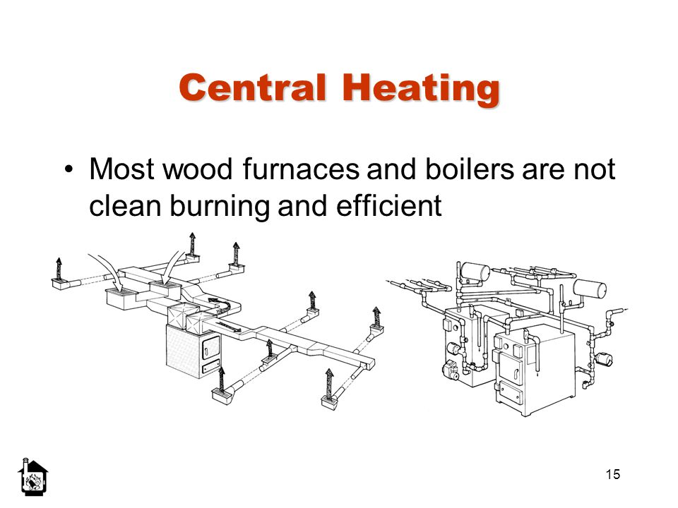 15 Central Heating Most wood furnaces and boilers are not clean burning and efficient