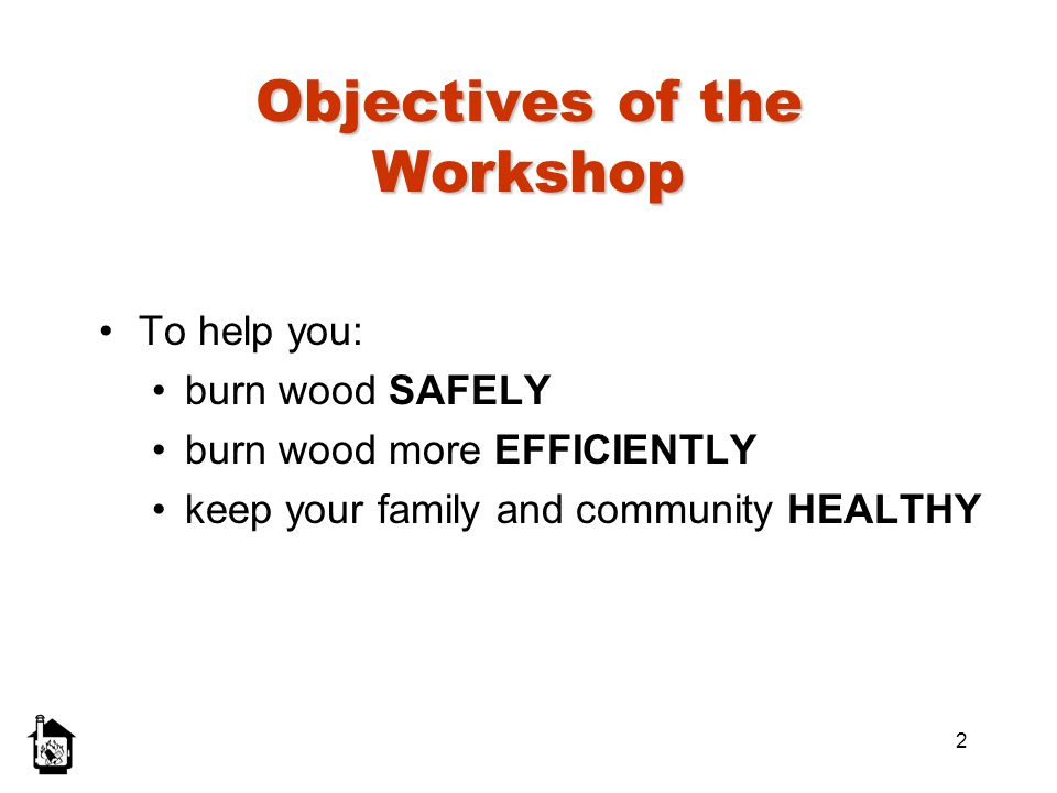 2 Objectives of the Workshop To help you: burn wood SAFELY burn wood more EFFICIENTLY keep your family and community HEALTHY