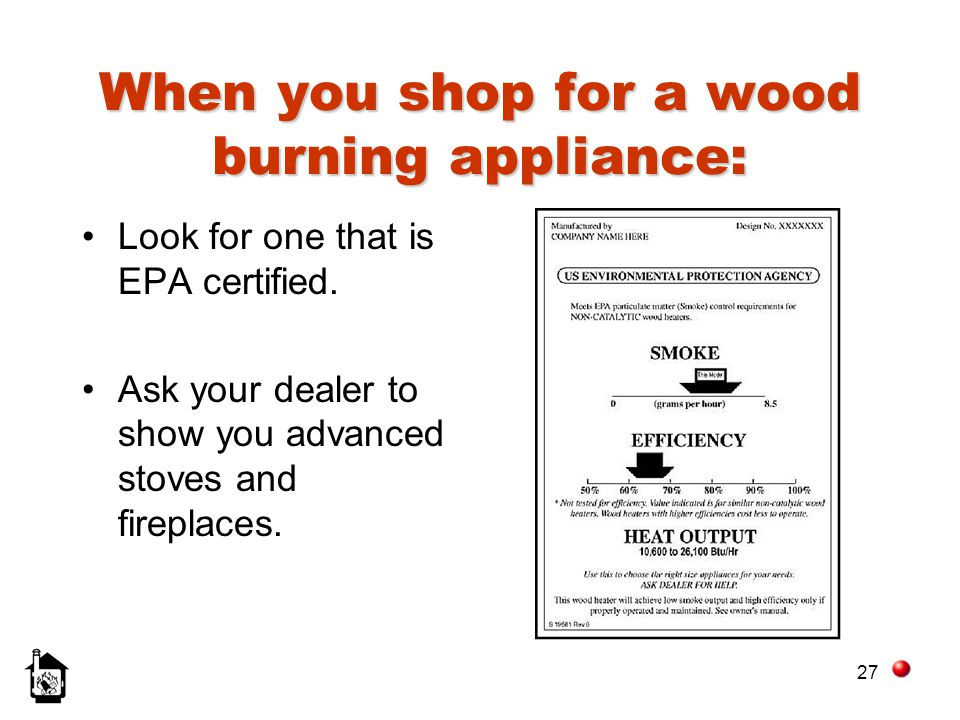 27 When you shop for a wood burning appliance: Look for one that is EPA certified. Ask your dealer to show you advanced stoves and fireplaces.
