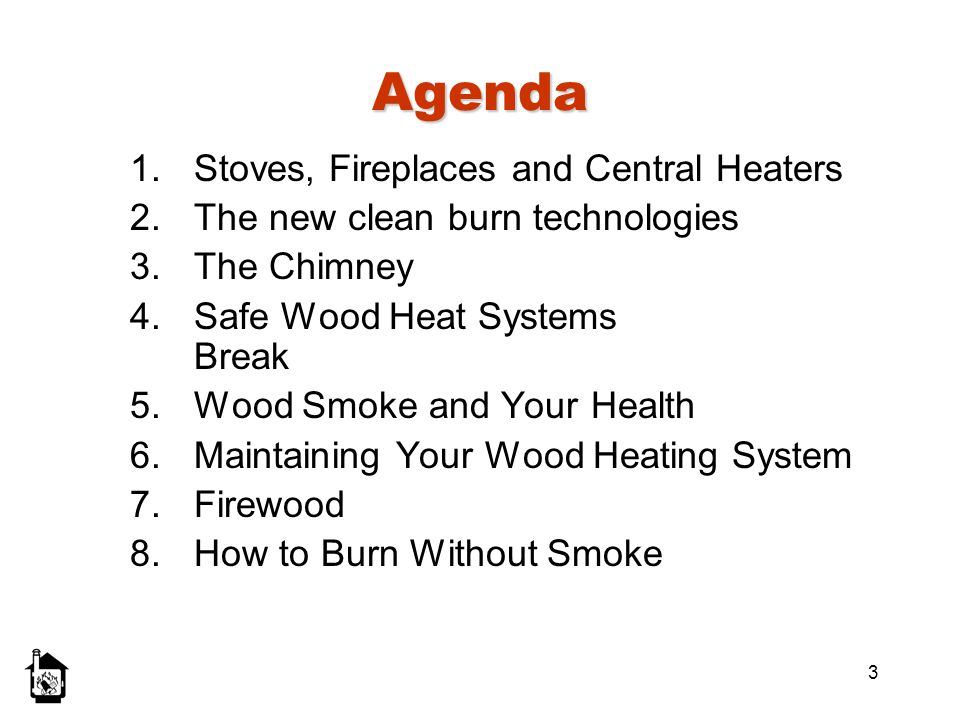 3 Agenda 1.Stoves, Fireplaces and Central Heaters 2.The new clean burn technologies 3.The Chimney 4.Safe Wood Heat Systems Break 5.Wood Smoke and Your