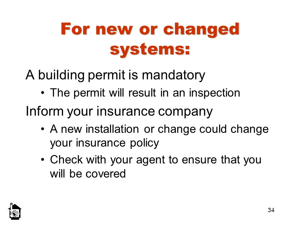34 For new or changed systems: A building permit is mandatory The permit will result in an inspection Inform your insurance company A new installation