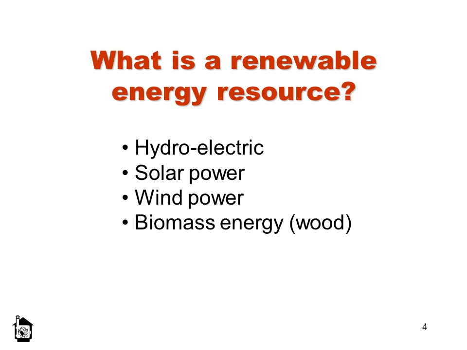 4 What is a renewable energy resource? Hydro-electric Solar power Wind power Biomass energy (wood)