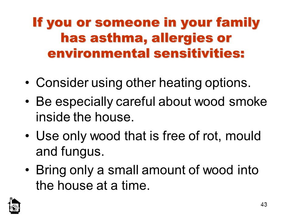 43 If you or someone in your family has asthma, allergies or environmental sensitivities: Consider using other heating options. Be especially careful