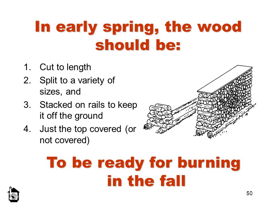 50 In early spring, the wood should be: 1.Cut to length 2.Split to a variety of sizes, and 3.Stacked on rails to keep it off the ground 4.Just the top