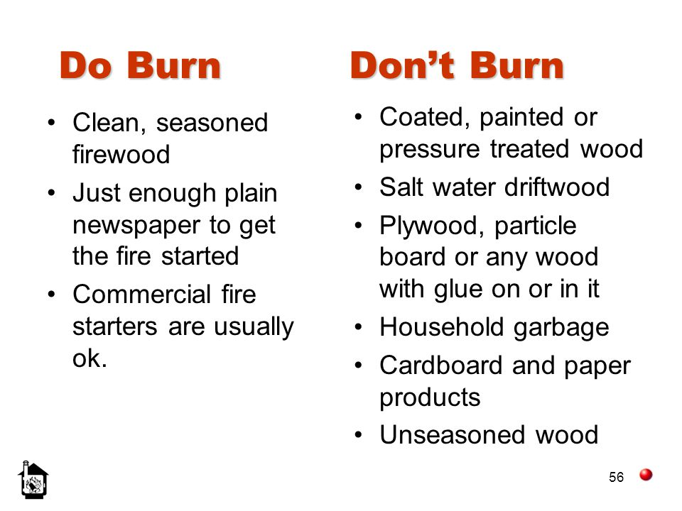 56 Do Burn Dont Burn Coated, painted or pressure treated wood Salt water driftwood Plywood, particle board or any wood with glue on or in it Household