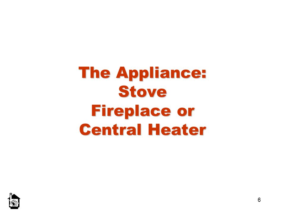 6 The Appliance: Stove Fireplace or Central Heater