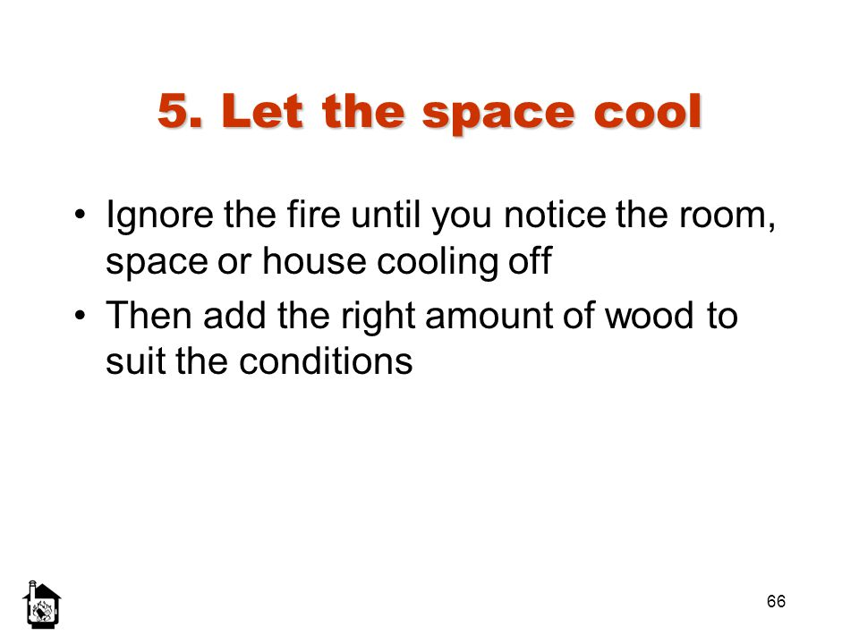 66 5. Let the space cool Ignore the fire until you notice the room, space or house cooling off Then add the right amount of wood to suit the condition