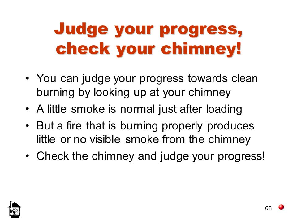 68 Judge your progress, check your chimney! You can judge your progress towards clean burning by looking up at your chimney A little smoke is normal j