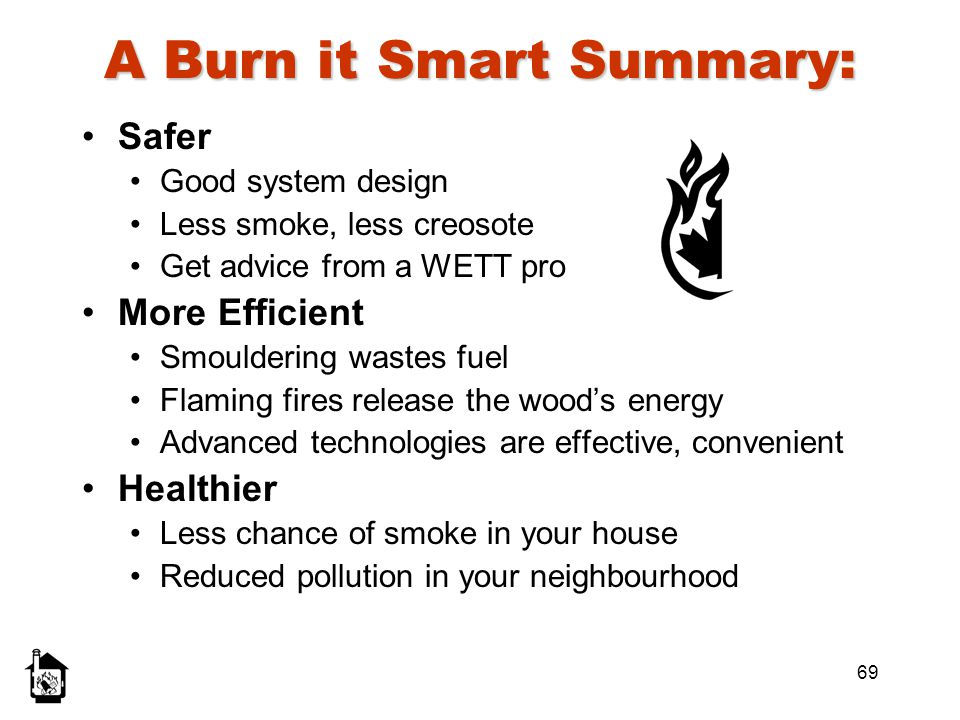 69 A Burn it Smart Summary: Safer Good system design Less smoke, less creosote Get advice from a WETT pro More Efficient Smouldering wastes fuel Flami