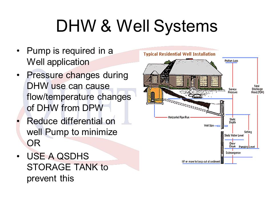 DHW & Well Systems Pump is required in a Well application Pressure changes during DHW use can cause flow/temperature changes of DHW from DPW Reduce differential on well Pump to minimize OR USE A QSDHS STORAGE TANK to prevent this