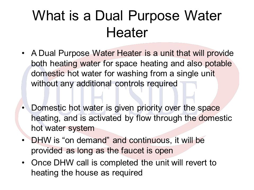 What is a Dual Purpose Water Heater A Dual Purpose Water Heater is a unit that will provide both heating water for space heating and also potable domestic hot water for washing from a single unit without any additional controls required Domestic hot water is given priority over the space heating, and is activated by flow through the domestic hot water system DHW is on demand and continuous, it will be provided as long as the faucet is open Once DHW call is completed the unit will revert to heating the house as required