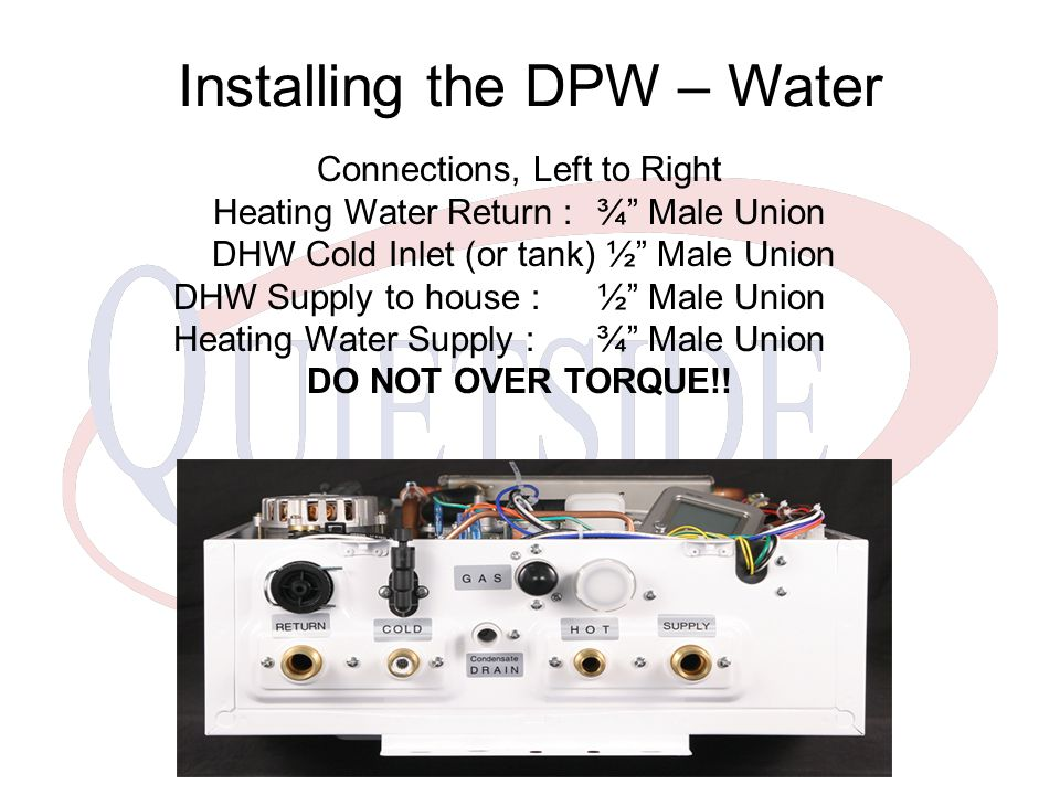 Installing the DPW – Water Connections, Left to Right Heating Water Return :¾ Male Union DHW Cold Inlet (or tank) ½ Male Union DHW Supply to house :½ Male Union Heating Water Supply : ¾ Male Union DO NOT OVER TORQUE!!