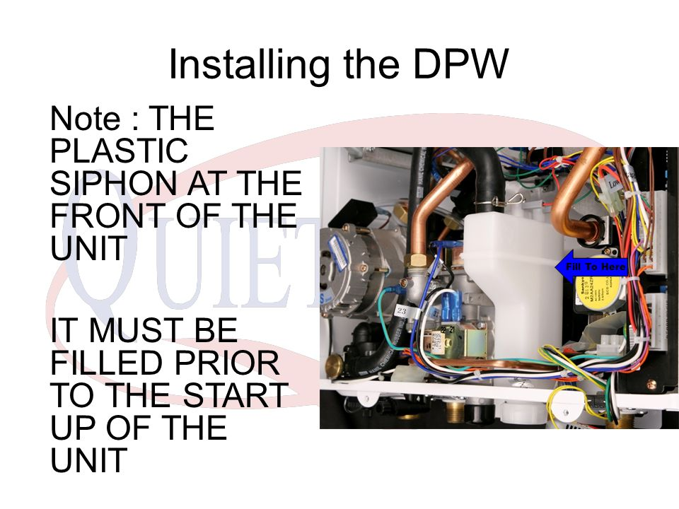 Installing the DPW Note : THE PLASTIC SIPHON AT THE FRONT OF THE UNIT IT MUST BE FILLED PRIOR TO THE START UP OF THE UNIT Fill To Here