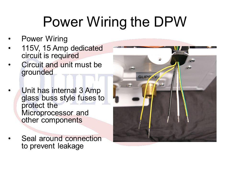 Power Wiring the DPW Power Wiring 115V, 15 Amp dedicated circuit is required Circuit and unit must be grounded Unit has internal 3 Amp glass buss style fuses to protect the Microprocessor and other components Seal around connection to prevent leakage