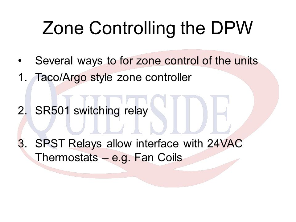 Zone Controlling the DPW Several ways to for zone control of the units 1.Taco/Argo style zone controller 2.SR501 switching relay 3.SPST Relays allow interface with 24VAC Thermostats – e.g.