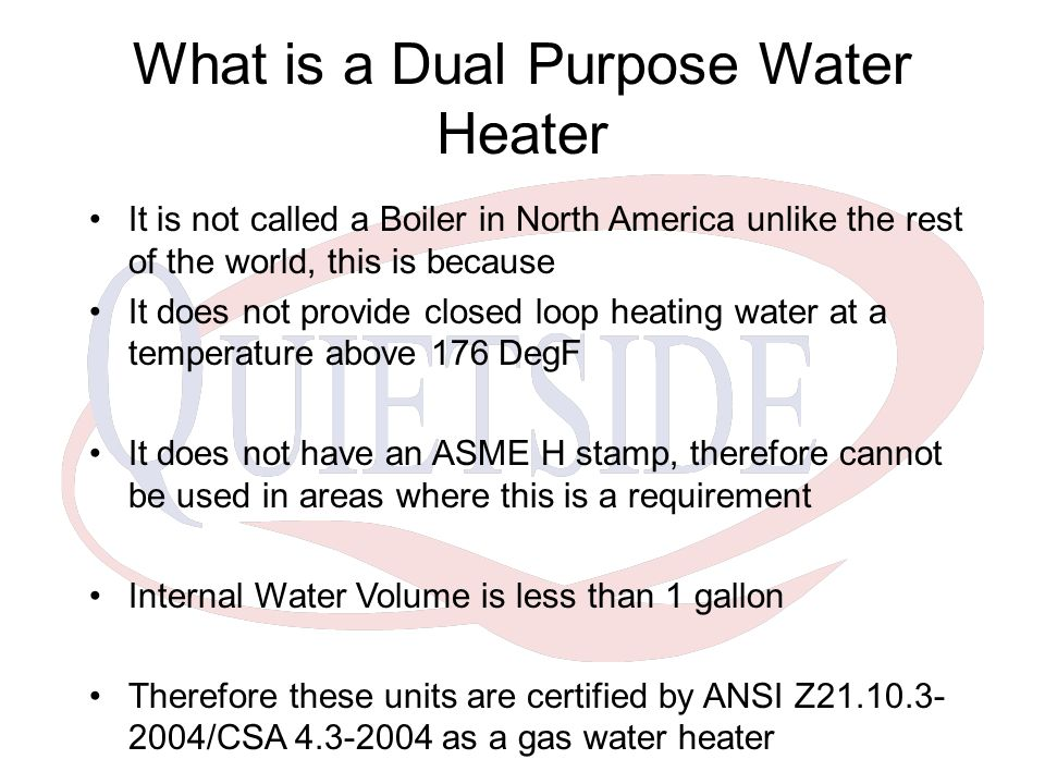 What is a Dual Purpose Water Heater It is not called a Boiler in North America unlike the rest of the world, this is because It does not provide closed loop heating water at a temperature above 176 DegF It does not have an ASME H stamp, therefore cannot be used in areas where this is a requirement Internal Water Volume is less than 1 gallon Therefore these units are certified by ANSI Z21.10.3- 2004/CSA 4.3-2004 as a gas water heater