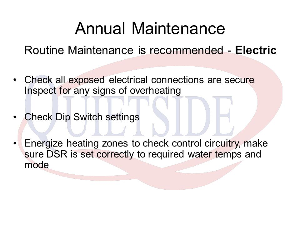 Annual Maintenance Routine Maintenance is recommended - Electric Check all exposed electrical connections are secure Inspect for any signs of overheating Check Dip Switch settings Energize heating zones to check control circuitry, make sure DSR is set correctly to required water temps and mode
