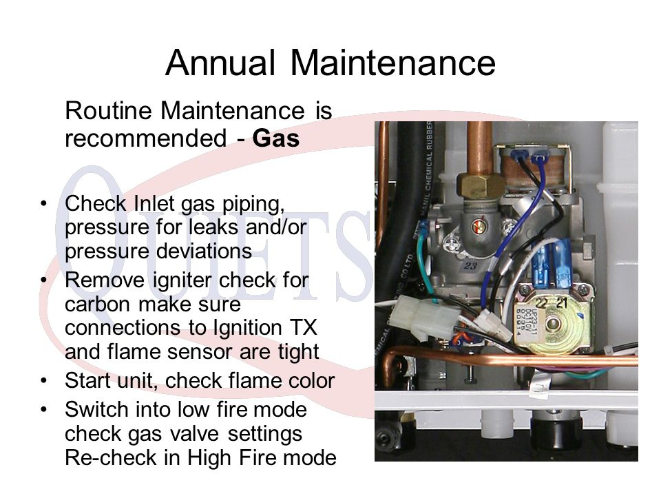 Annual Maintenance Routine Maintenance is recommended - Gas Check Inlet gas piping, pressure for leaks and/or pressure deviations Remove igniter check for carbon make sure connections to Ignition TX and flame sensor are tight Start unit, check flame color Switch into low fire mode check gas valve settings Re-check in High Fire mode