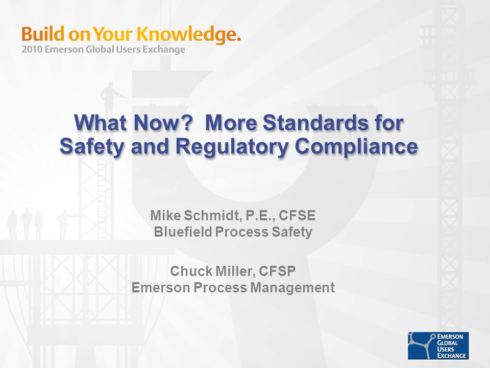 What Now? More Standards for Safety and Regulatory Compliance Mike Schmidt, P.E., CFSE Bluefield Process Safety Chuck Miller, CFSP Emerson Process Man