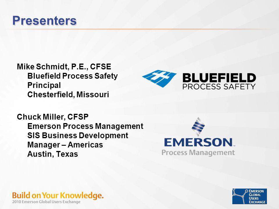 Presenters Mike Schmidt, P.E., CFSE Bluefield Process Safety Principal Chesterfield, Missouri Chuck Miller, CFSP Emerson Process Management SIS Business Development Manager – Americas Austin, Texas