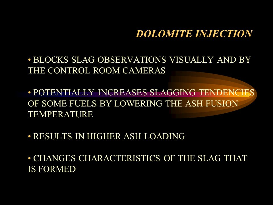 Recommendations Further evaluation of slagging potential (actual viscosity measurements) Inject dolomite with lower slagging coal Try injecting dolomite through outside burner pair - (lower FEGT area) Variable speed drives on mill feeders Discuss mixing directly with coal Explore the use of convection pass sonic horns