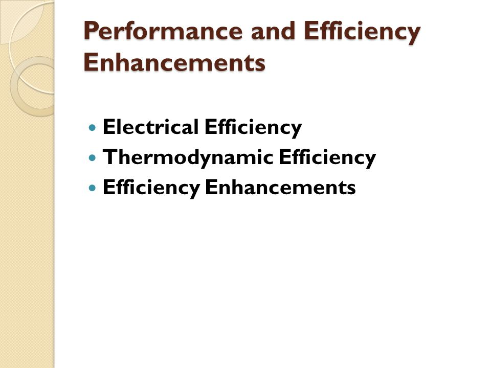 Performance and Efficiency Enhancements Electrical Efficiency Thermodynamic Efficiency Efficiency Enhancements